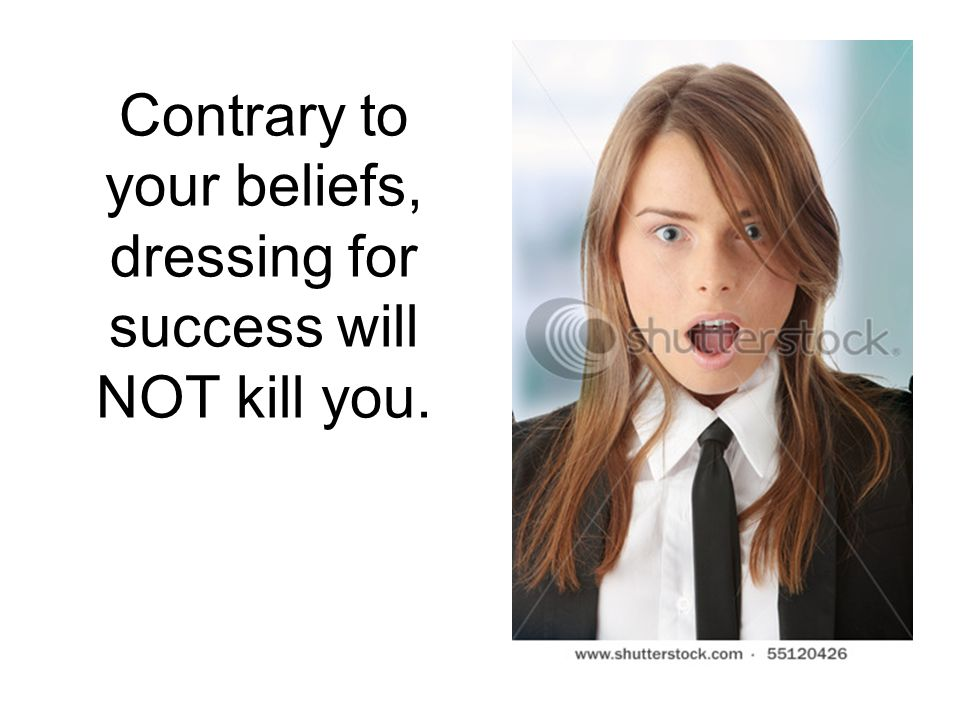 Contrary to your beliefs, dressing for success will NOT kill you.