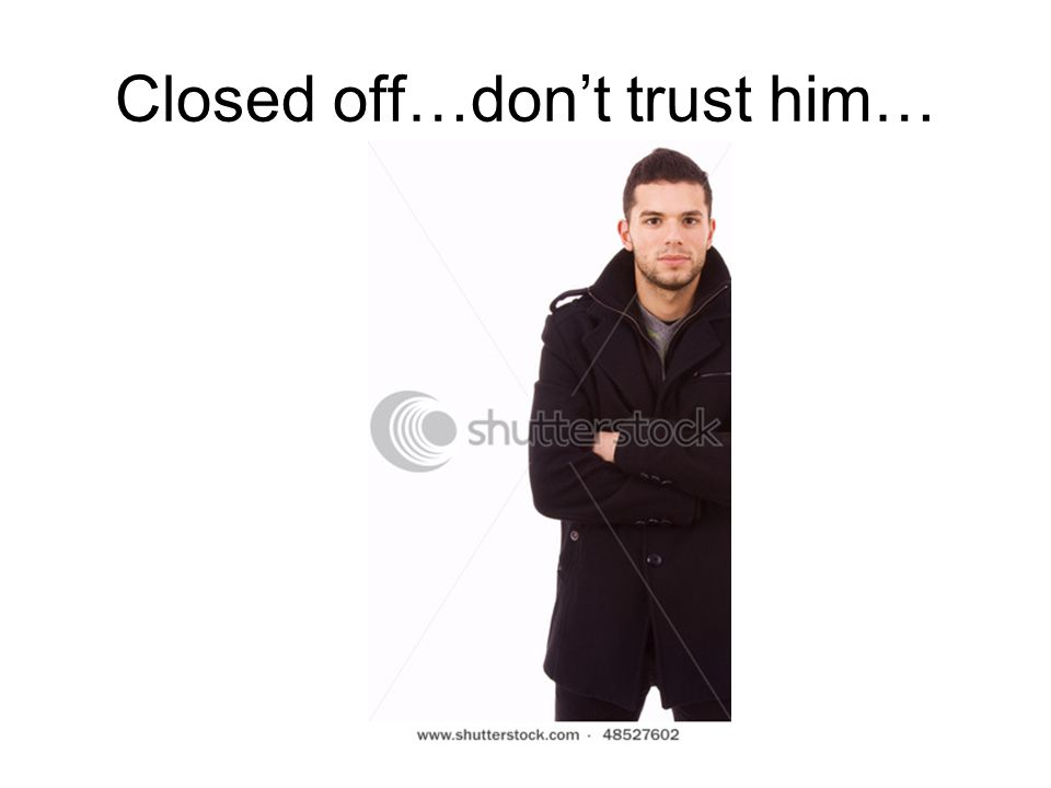 Closed off…don't trust him…