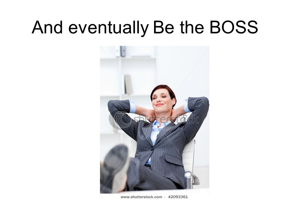 And eventually Be the BOSS