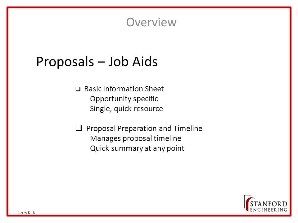 Overview Jerry Kirk Proposals – Job Aids  Basic Information Sheet Opportunity specific Single, quick resource  Proposal Preparation and Timeline Manages proposal timeline Quick summary at any point
