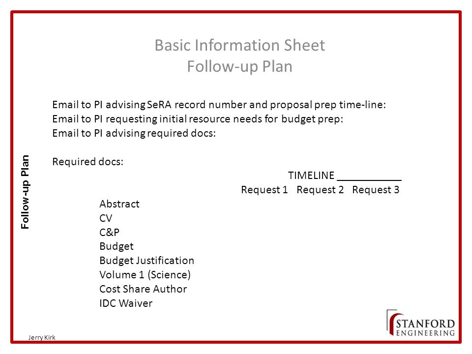 Basic Information Sheet Follow-up Plan Jerry Kirk Follow-up Plan Email to PI advising SeRA record number and proposal prep time-line: Email to PI requesting initial resource needs for budget prep: Email to PI advising required docs: Required docs: TIMELINE ___________ Request 1 Request 2 Request 3 Abstract CV C&P Budget Budget Justification Volume 1 (Science) Cost Share Author IDC Waiver