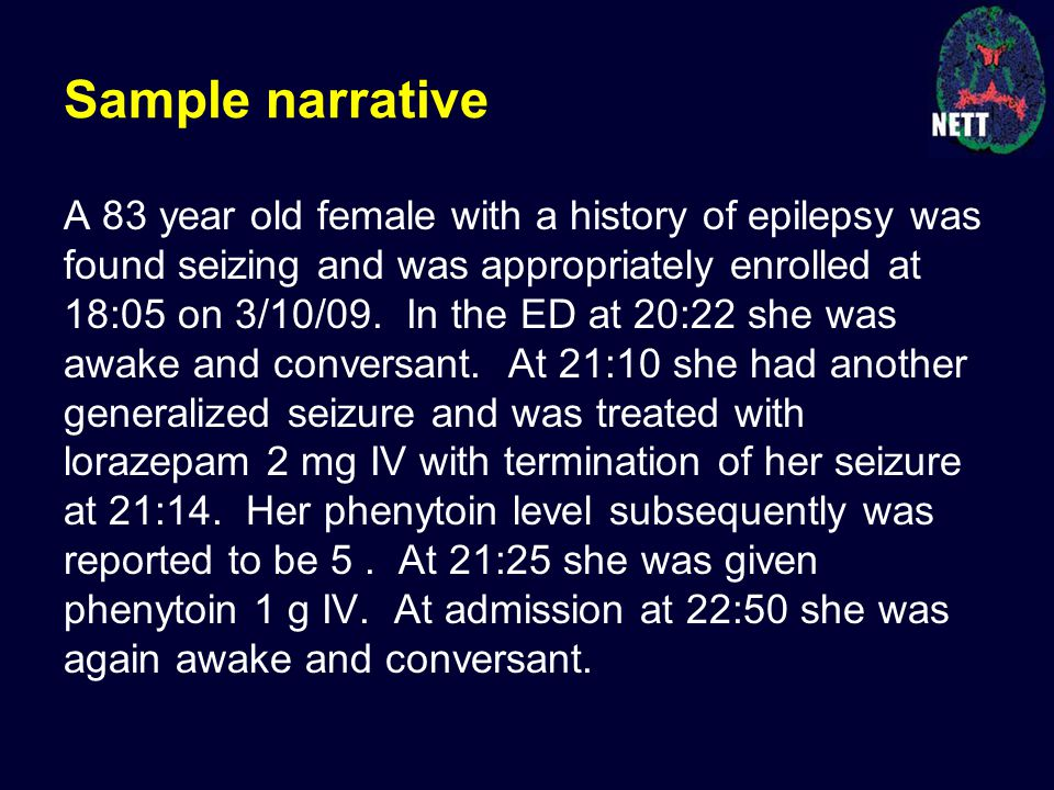 Sample narrative A 83 year old female with a history of epilepsy was found seizing and was appropriately enrolled at 18:05 on 3/10/09.