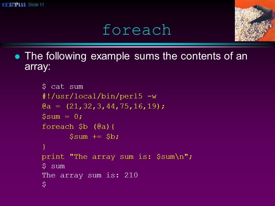 Slide 11 foreach l The following example sums the contents of an array: $ cat sum #!/usr/local/bin/perl5 -w @a = (21,32,3,44,75,16,19); $sum = 0; foreach $b (@a){ $sum += $b; } print The array sum is: $sum\n ; $ sum The array sum is: 210 $