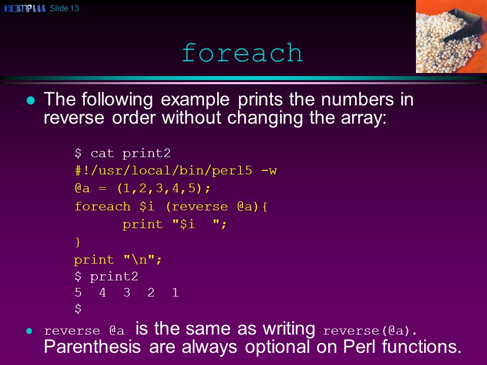 Slide 13 foreach l The following example prints the numbers in reverse order without changing the array: $ cat print2 #!/usr/local/bin/perl5 -w @a = (1,2,3,4,5); foreach $i (reverse @a){ print $i ; } print \n ; $ print2 5 4 3 2 1 $ reverse @a is the same as writing reverse(@a).