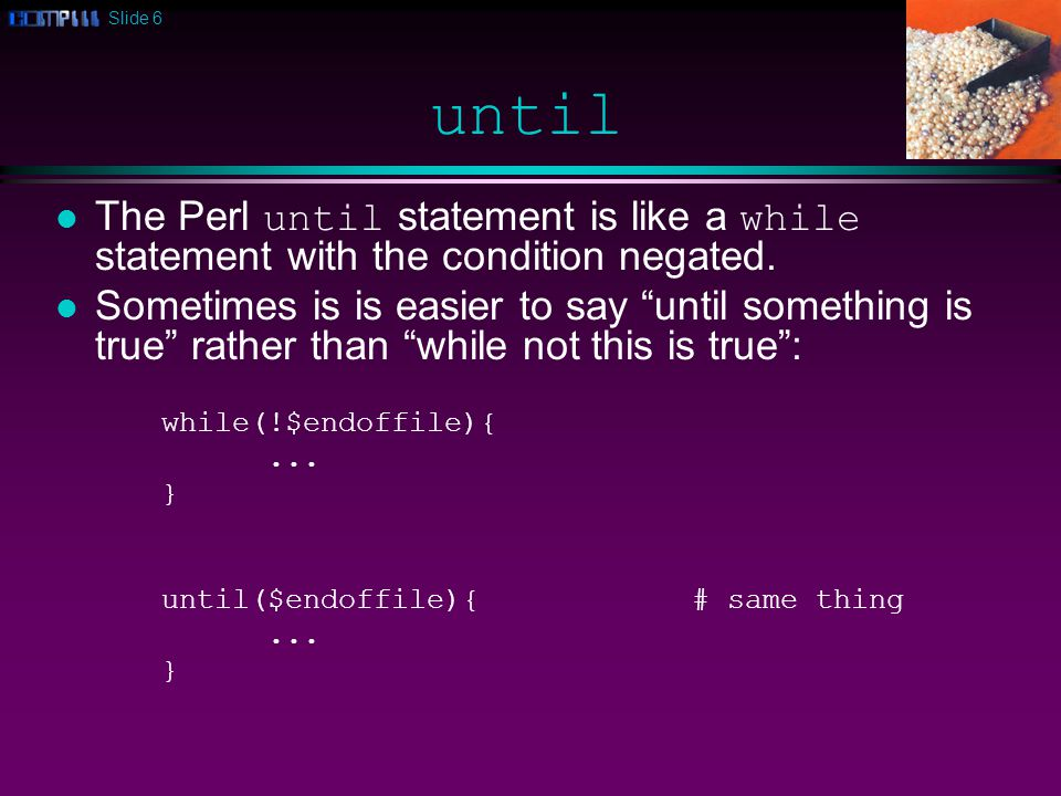 Slide 6 until The Perl until statement is like a while statement with the condition negated.