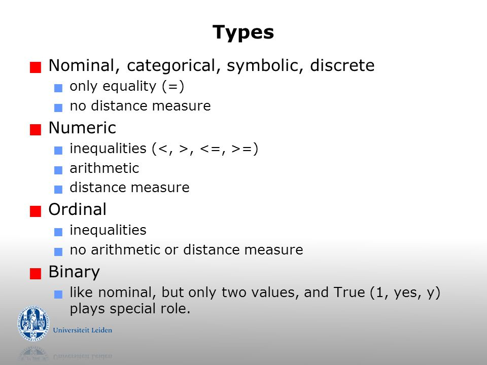 Types  Nominal, categorical, symbolic, discrete  only equality (=)  no distance measure  Numeric  inequalities (, =)  arithmetic  distance measure  Ordinal  inequalities  no arithmetic or distance measure  Binary  like nominal, but only two values, and True (1, yes, y) plays special role.