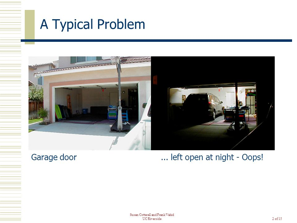 Susan Cotterell and Frank Vahid UC Riverside2 of 15 A Typical Problem Garage door...