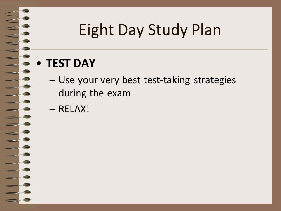 Eight Day Study Plan TEST DAY –Use your very best test-taking strategies during the exam –RELAX!