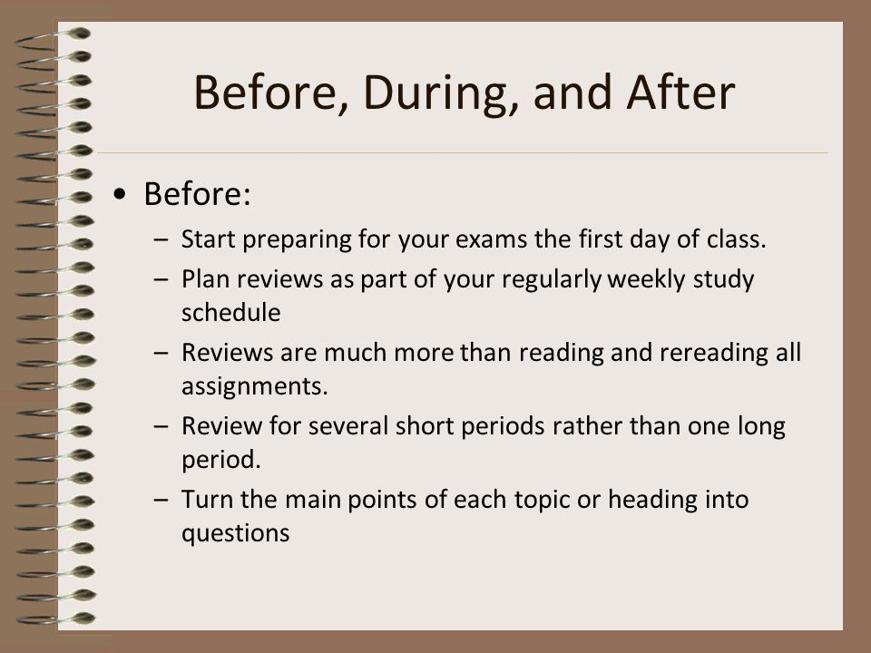 Before, During, and After Before: –Start preparing for your exams the first day of class.