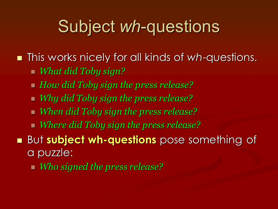 Subject wh-questions This works nicely for all kinds of wh-questions.