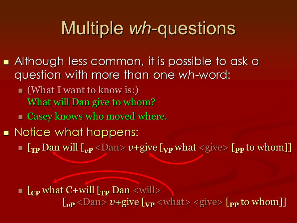 Multiple wh-questions Although less common, it is possible to ask a question with more than one wh-word: Although less common, it is possible to ask a question with more than one wh-word: (What I want to know is:) What will Dan give to whom.