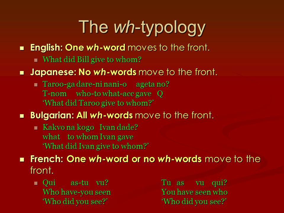 The wh-typology English: One wh -word moves to the front.