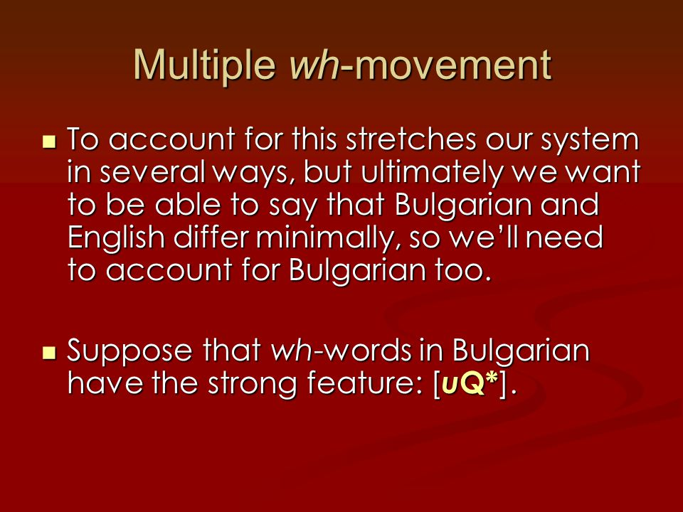 Multiple wh-movement To account for this stretches our system in several ways, but ultimately we want to be able to say that Bulgarian and English differ minimally, so we'll need to account for Bulgarian too.