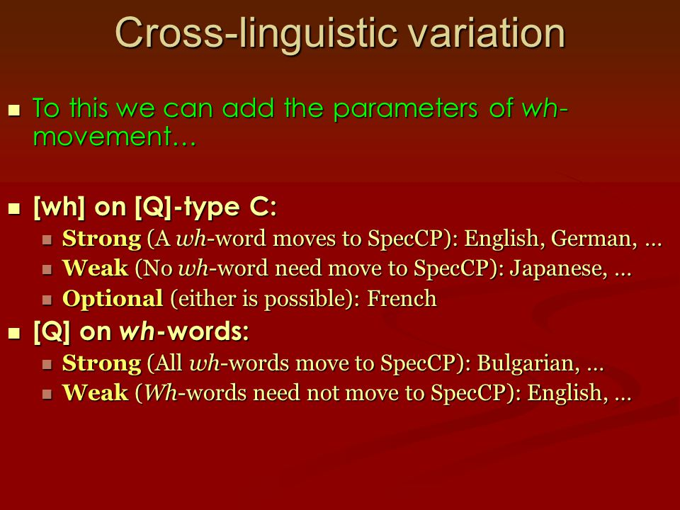 Cross-linguistic variation To this we can add the parameters of wh- movement… To this we can add the parameters of wh- movement… [wh] on [Q]-type C: [wh] on [Q]-type C: Strong (A wh-word moves to SpecCP): English, German, … Strong (A wh-word moves to SpecCP): English, German, … Weak (No wh-word need move to SpecCP): Japanese, … Weak (No wh-word need move to SpecCP): Japanese, … Optional (either is possible): French Optional (either is possible): French [Q] on wh -words: [Q] on wh -words: Strong (All wh-words move to SpecCP): Bulgarian, … Strong (All wh-words move to SpecCP): Bulgarian, … Weak (Wh-words need not move to SpecCP): English, … Weak (Wh-words need not move to SpecCP): English, …