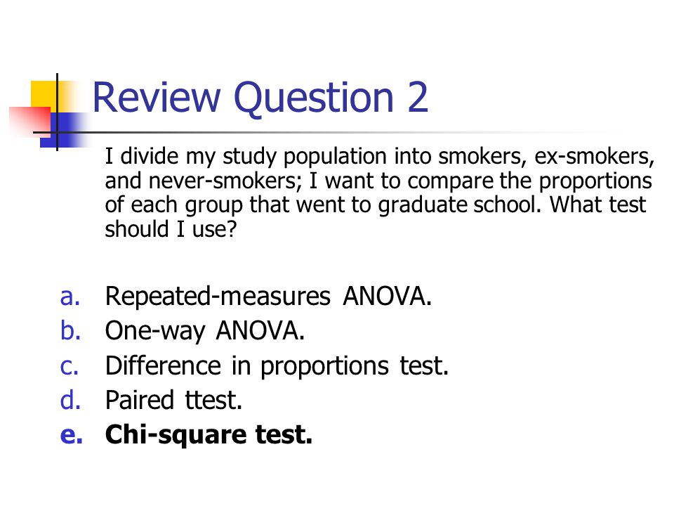 Review Question 2 I divide my study population into smokers, ex-smokers, and never-smokers; I want to compare the proportions of each group that went to graduate school.