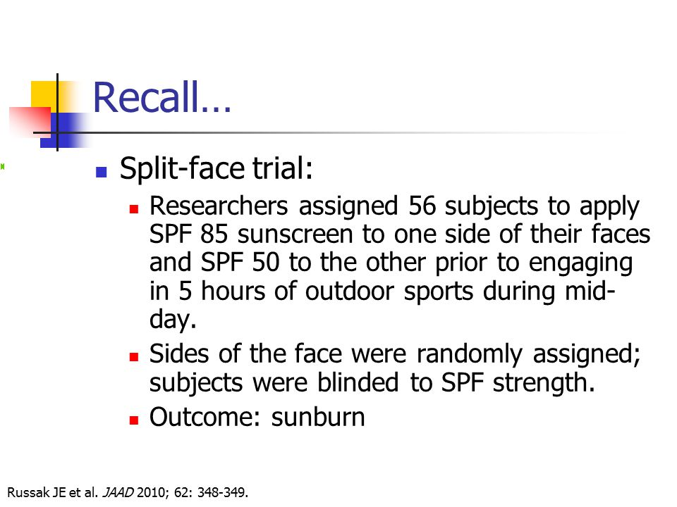 Recall… Split-face trial: Researchers assigned 56 subjects to apply SPF 85 sunscreen to one side of their faces and SPF 50 to the other prior to engag