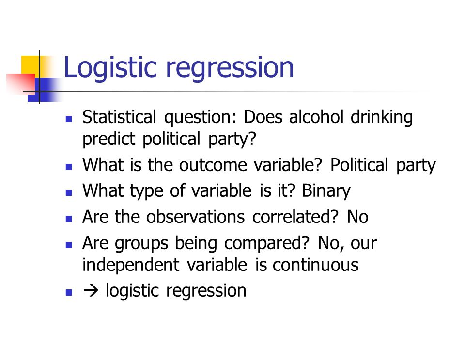 Logistic regression Statistical question: Does alcohol drinking predict political party? What is the outcome variable? Political party What type of va