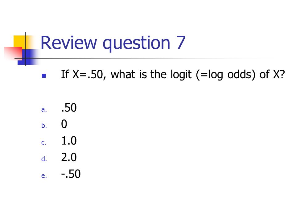 Review question 7 If X=.50, what is the logit (=log odds) of X a..50 b. 0 c. 1.0 d. 2.0 e. -.50