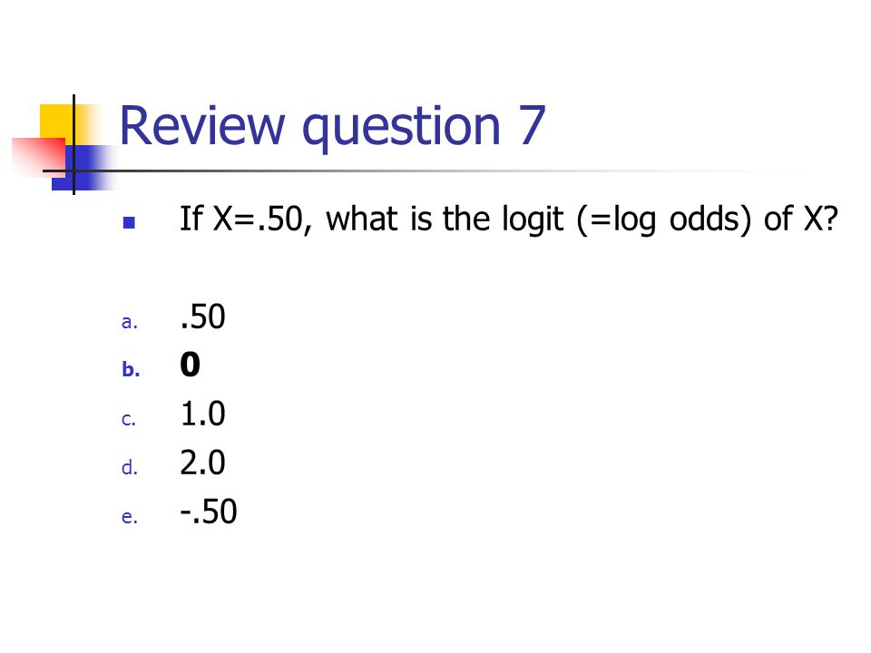 Review question 7 If X=.50, what is the logit (=log odds) of X? a..50 b. 0 c. 1.0 d. 2.0 e. -.50