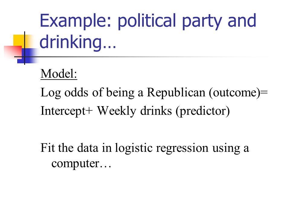 Example: political party and drinking… Model: Log odds of being a Republican (outcome)= Intercept+ Weekly drinks (predictor) Fit the data in logistic regression using a computer…