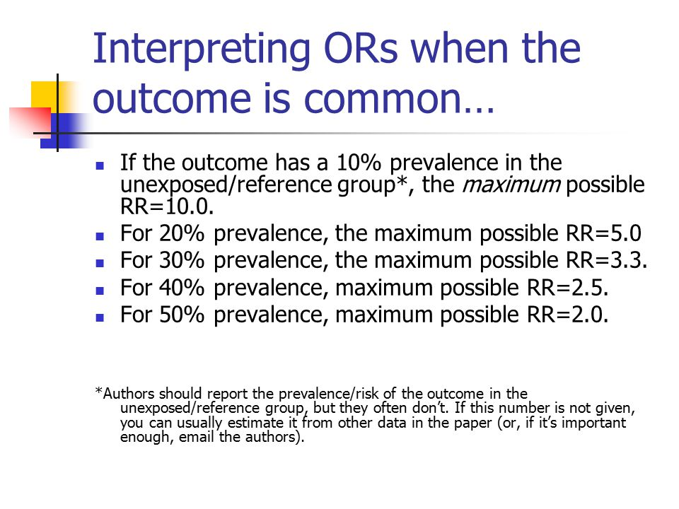 Interpreting ORs when the outcome is common… If the outcome has a 10% prevalence in the unexposed/reference group*, the maximum possible RR=10.0.