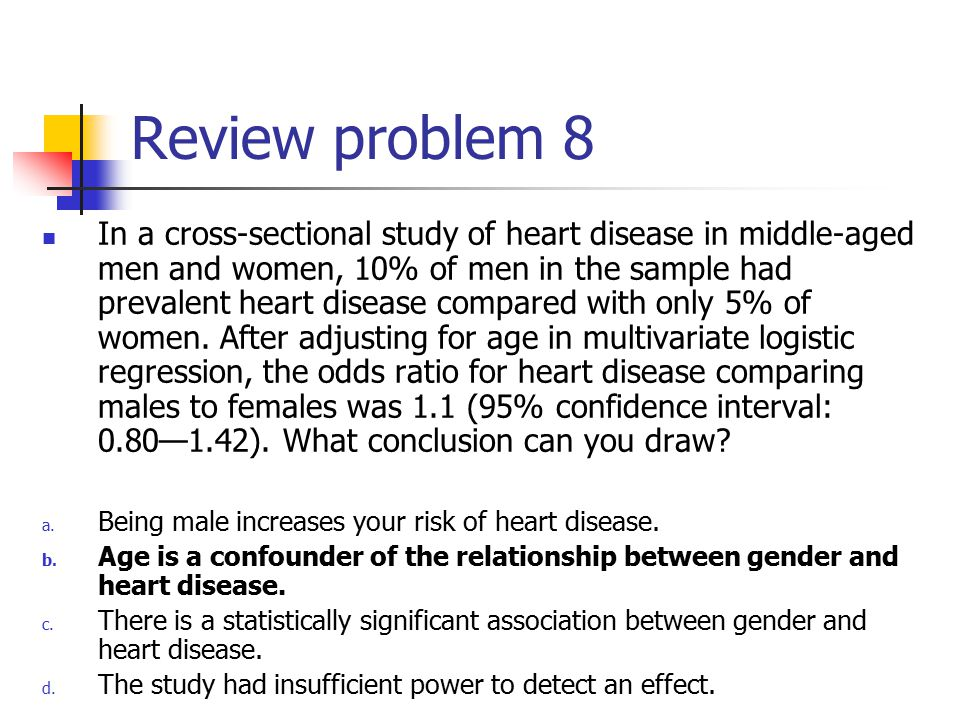 Review problem 8 In a cross-sectional study of heart disease in middle-aged men and women, 10% of men in the sample had prevalent heart disease compared with only 5% of women.