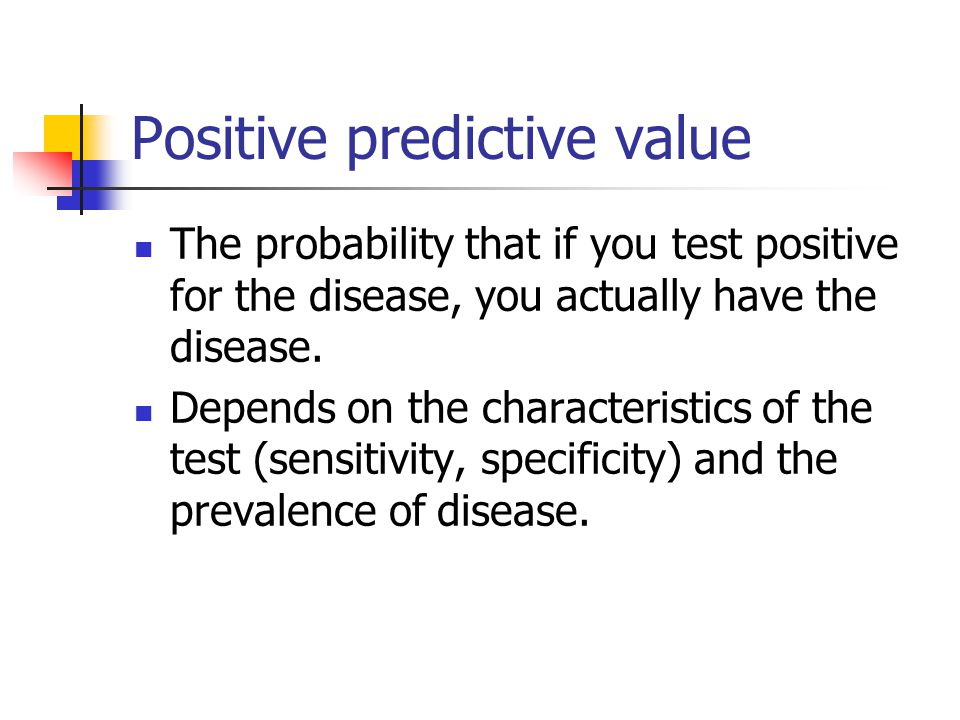 Positive predictive value The probability that if you test positive for the disease, you actually have the disease. Depends on the characteristics of