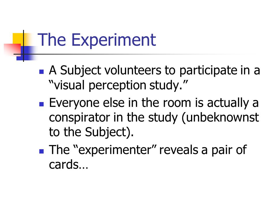 "The Experiment A Subject volunteers to participate in a ""visual perception study."" Everyone else in the room is actually a conspirator in the study (u"