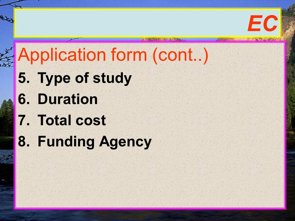 EC Application form (cont..) 5.Type of study 6.Duration 7.Total cost 8.Funding Agency