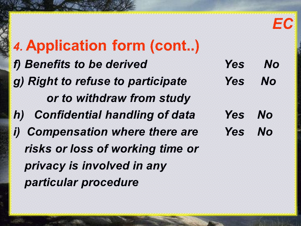 EC 4. Application form (cont..) f)Benefits to be derivedYes No g) Right to refuse to participateYes No or to withdraw from study h) Confidential handl