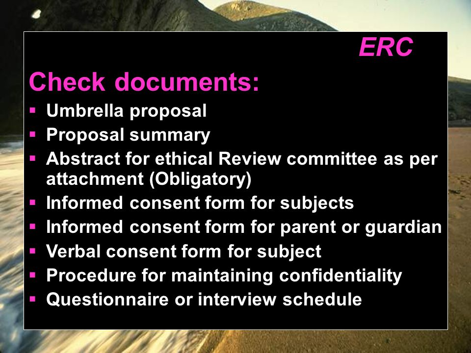 ERC Check documents:  Umbrella proposal  Proposal summary  Abstract for ethical Review committee as per attachment (Obligatory)  Informed consent form for subjects  Informed consent form for parent or guardian  Verbal consent form for subject  Procedure for maintaining confidentiality  Questionnaire or interview schedule