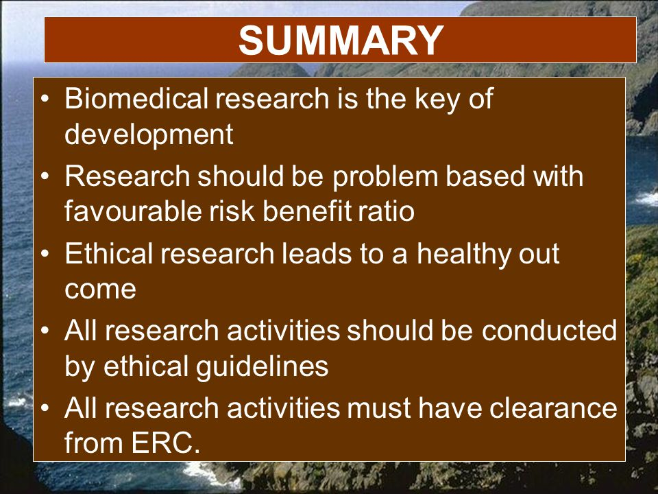 SUMMARY Biomedical research is the key of development Research should be problem based with favourable risk benefit ratio Ethical research leads to a healthy out come All research activities should be conducted by ethical guidelines All research activities must have clearance from ERC.