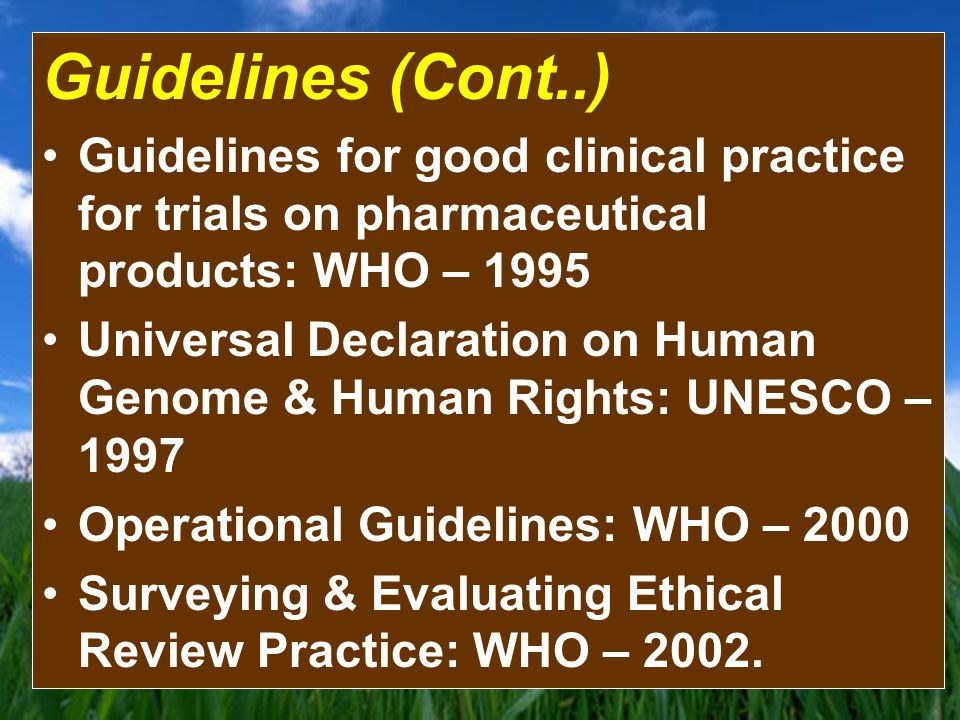 Guidelines (Cont..) Guidelines for good clinical practice for trials on pharmaceutical products: WHO – 1995 Universal Declaration on Human Genome & Human Rights: UNESCO – 1997 Operational Guidelines: WHO – 2000 Surveying & Evaluating Ethical Review Practice: WHO – 2002.