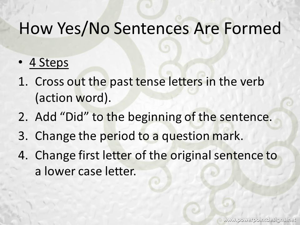 How Yes/No Sentences Are Formed 4 Steps 1.Cross out the past tense letters in the verb (action word).