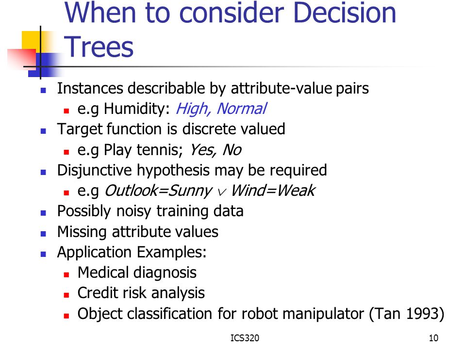 ICS32010 When to consider Decision Trees Instances describable by attribute-value pairs e.g Humidity: High, Normal Target function is discrete valued