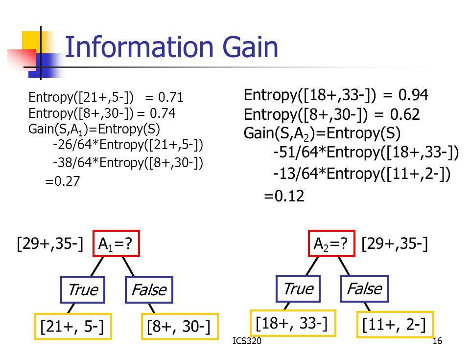 ICS32016 Information Gain A 1 =? TrueFalse [21+, 5-][8+, 30-] [29+,35-] Entropy([21+,5-]) = 0.71 Entropy([8+,30-]) = 0.74 Gain(S,A 1 )=Entropy(S) -26/
