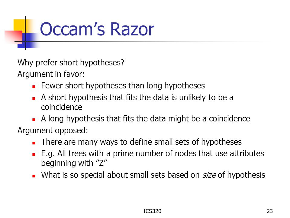 ICS32023 Occam's Razor Why prefer short hypotheses? Argument in favor: Fewer short hypotheses than long hypotheses A short hypothesis that fits the da