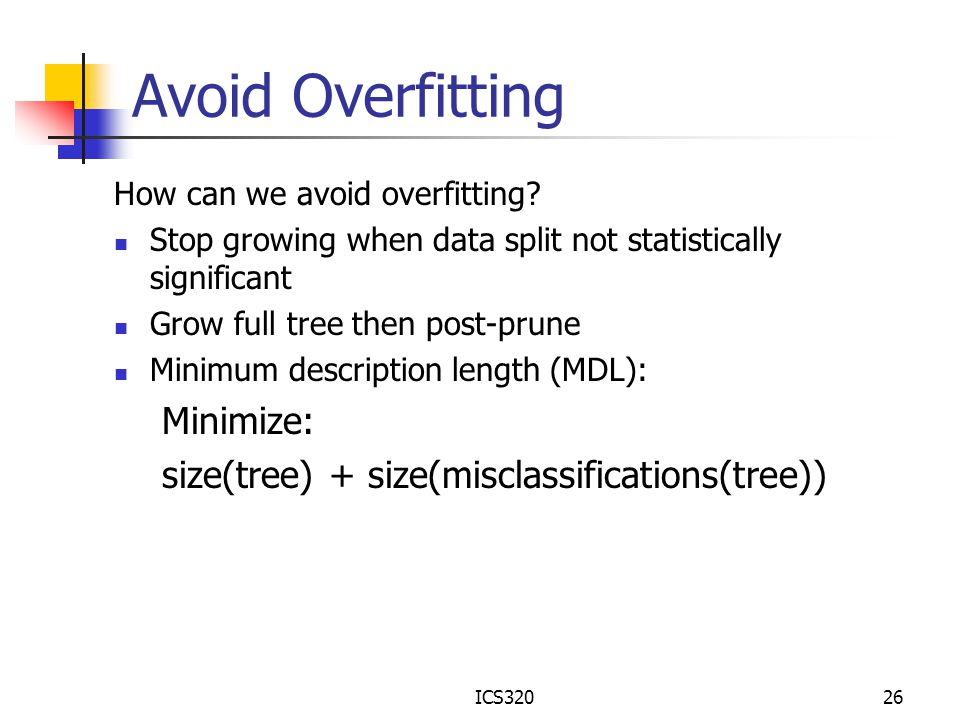 ICS32026 Avoid Overfitting How can we avoid overfitting? Stop growing when data split not statistically significant Grow full tree then post-prune Min