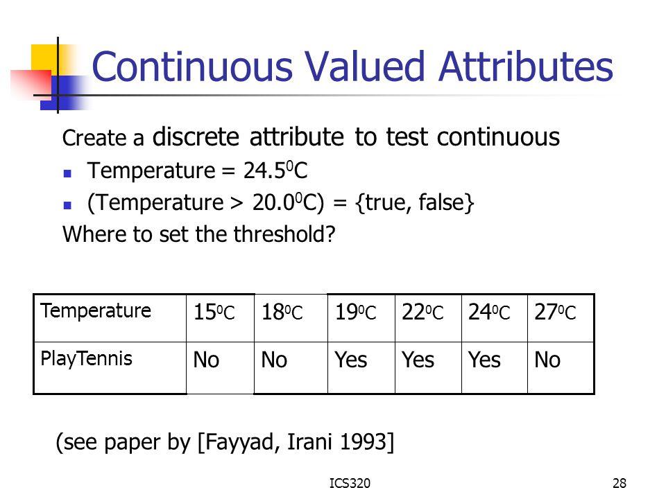 ICS32028 Continuous Valued Attributes Create a discrete attribute to test continuous Temperature = 24.5 0 C (Temperature > 20.0 0 C) = {true, false} W