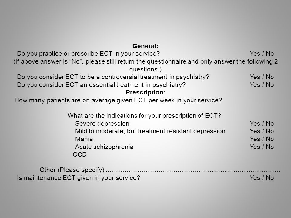 Practice: Are patients given ECT in a dedicated ECT suite/treatment room/theatre?Yes / No Do you use modified ECT.