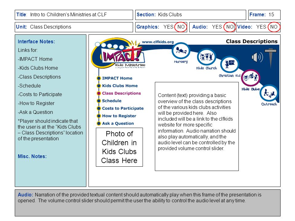 Title:Section:Frame: Unit:Graphics: YES NOAudio: YES NOVideo: YES NO Intro to Children's Ministries at CLFKids Clubs Class Descriptions Interface Notes: Links for: -IMPACT Home -Kids Clubs Home -Class Descriptions -Schedule -Costs to Participate -How to Register -Ask a Question *Player should indicate that the user is at the Kids Clubs – Class Descriptions location of the presentation Misc.