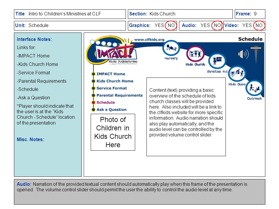 Title:Section:Frame: Unit:Graphics: YES NOAudio: YES NOVideo: YES NO Intro to Children's Ministries at CLFKids Church Schedule Interface Notes: Links for: -IMPACT Home -Kids Church Home -Service Format -Parental Requirements -Schedule -Ask a Question *Player should indicate that the user is at the Kids Church - Schedule location of the presentation Misc.