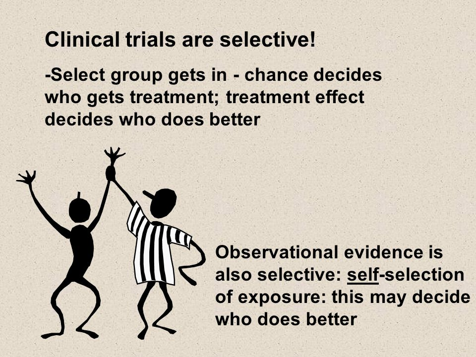 Clinical trials are selective! -Select group gets in - chance decides who gets treatment; treatment effect decides who does better Observational evide