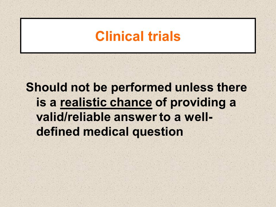 Clinical trials Should not be performed unless there is a realistic chance of providing a valid/reliable answer to a well- defined medical question