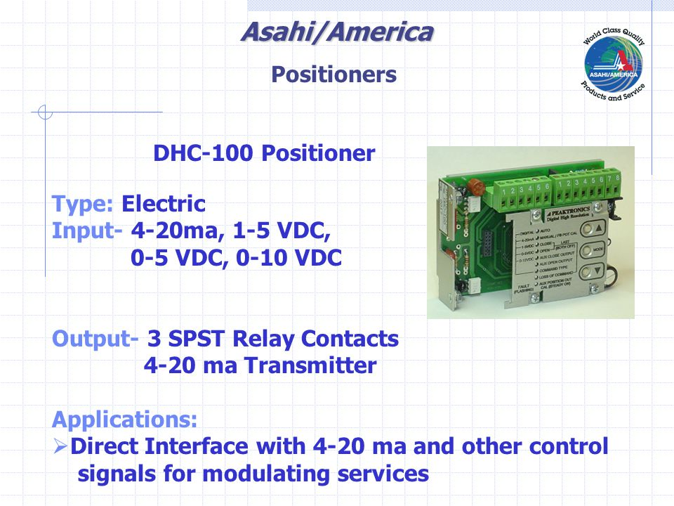 Asahi/America DHC-100 Positioner Type: Electric Input- 4-20ma, 1-5 VDC, 0-5 VDC, 0-10 VDC Output- 3 SPST Relay Contacts 4-20 ma Transmitter Applications:  Direct Interface with 4-20 ma and other control signals for modulating services Positioners