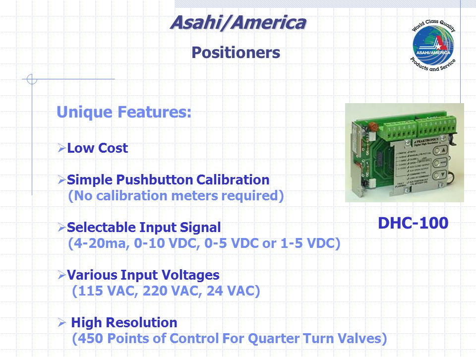 Asahi/America Unique Features:  Low Cost  Simple Pushbutton Calibration (No calibration meters required)  Selectable Input Signal (4-20ma, 0-10 VDC, 0-5 VDC or 1-5 VDC)  Various Input Voltages (115 VAC, 220 VAC, 24 VAC)  High Resolution (450 Points of Control For Quarter Turn Valves) DHC-100 Positioners