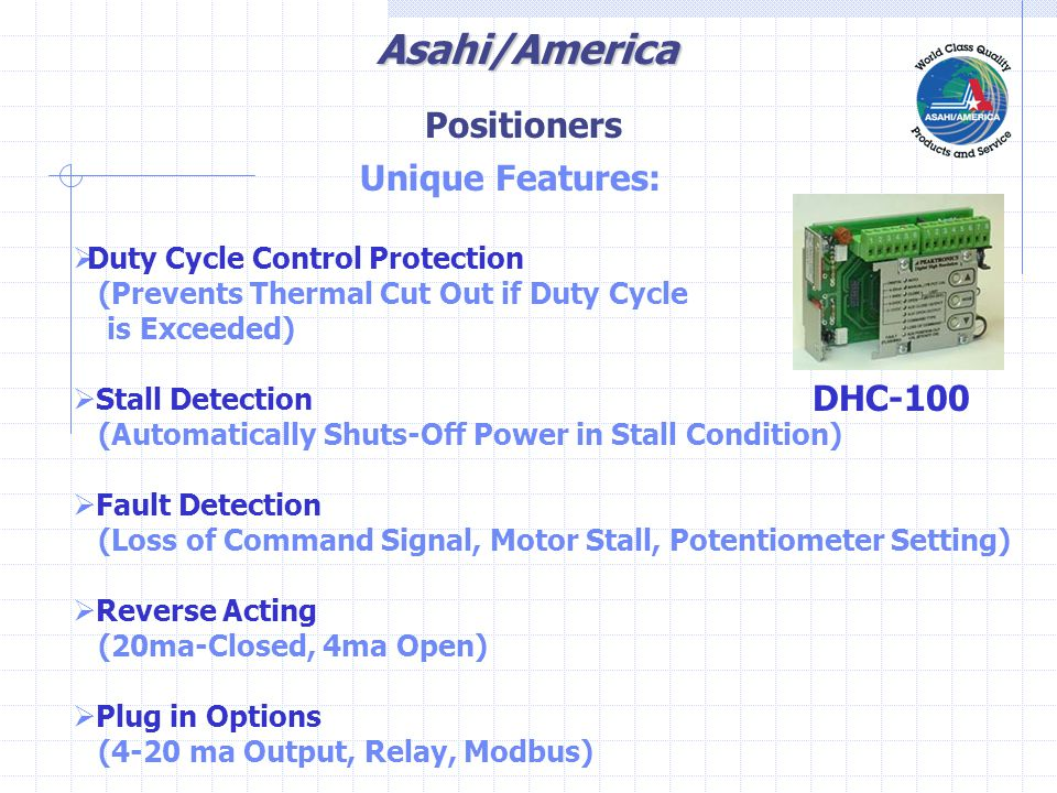 Asahi/America Unique Features:  Duty Cycle Control Protection (Prevents Thermal Cut Out if Duty Cycle is Exceeded)  Stall Detection (Automatically Shuts-Off Power in Stall Condition)  Fault Detection (Loss of Command Signal, Motor Stall, Potentiometer Setting)  Reverse Acting (20ma-Closed, 4ma Open)  Plug in Options (4-20 ma Output, Relay, Modbus) DHC-100 Positioners