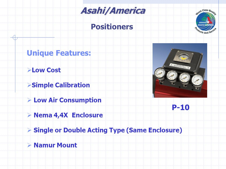 Asahi/America Unique Features:  Low Cost  Simple Calibration  Low Air Consumption  Nema 4,4X Enclosure  Single or Double Acting Type (Same Enclosure)  Namur Mount P-10 Positioners