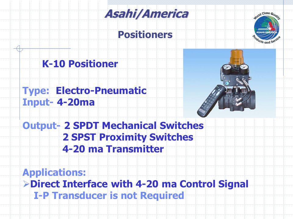 Asahi/America K-10 Positioner Type: Electro-Pneumatic Input- 4-20ma Output- 2 SPDT Mechanical Switches 2 SPST Proximity Switches 4-20 ma Transmitter Applications:  Direct Interface with 4-20 ma Control Signal I-P Transducer is not Required Positioners