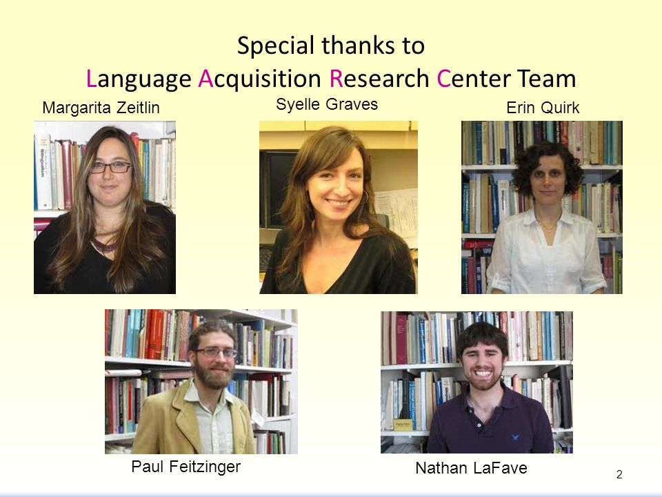 Special thanks to Language Acquisition Research Center Team Margarita Zeitlin Nathan LaFave Paul Feitzinger Erin Quirk Syelle Graves 2